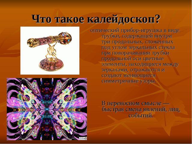 Что такое калейдоскоп? оптический прибор-игрушка в виде трубки, содержащей вн...
