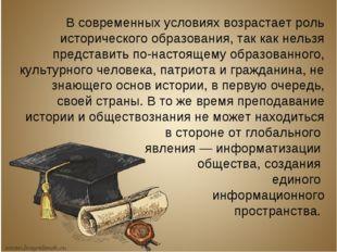 В современных условиях возрастает роль исторического образования, так как нел