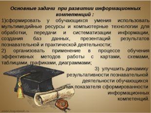 Основные задачи при развитии информационных компетенций : сформировать у обуч