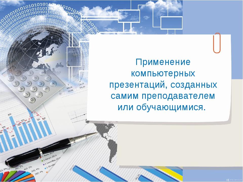 Применение компьютерных презентаций, созданных самим преподавателем или обуча...