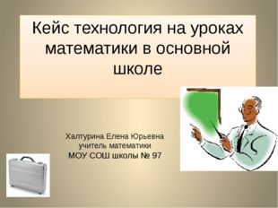Кейс технология на уроках математики в основной школе Халтурина Елена Юрьевна