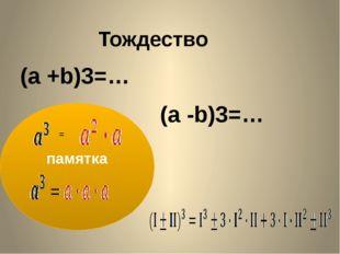 Тождество (a +b)3=… (a -b)3=… памятка = Дается лишь только левая часть равенс