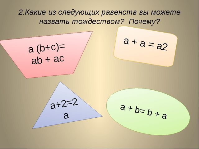 2.Какие из следующих равенств вы можете назвать тождеством? Почему? a + b= b...