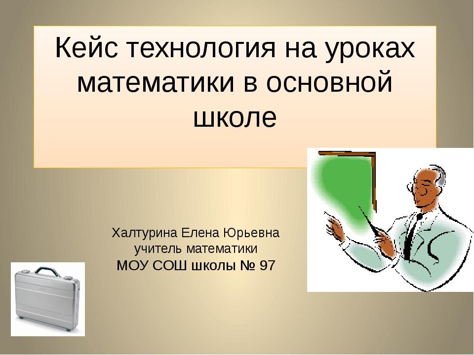 Кейс технология на уроках математики в основной школе Халтурина Елена Юрьевна...