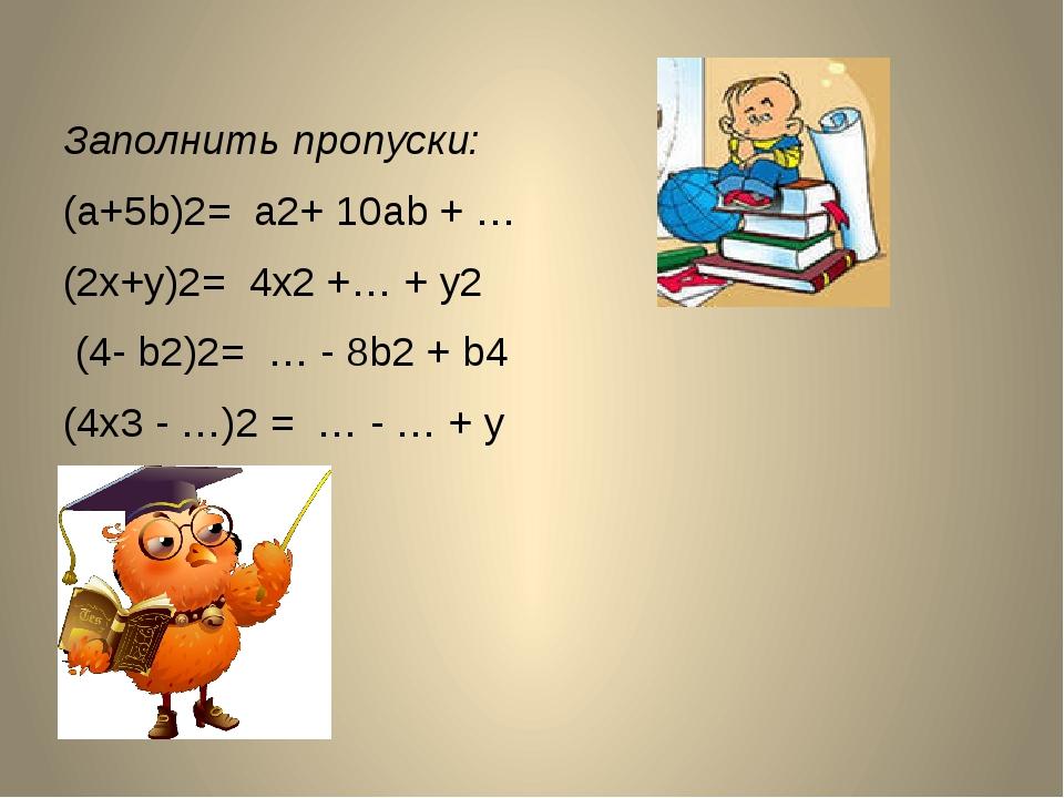Заполнить пропуски: (a+5b)2= a2+ 10ab + … (2x+y)2= 4x2 +… + y2 (4- b2)2= … -...