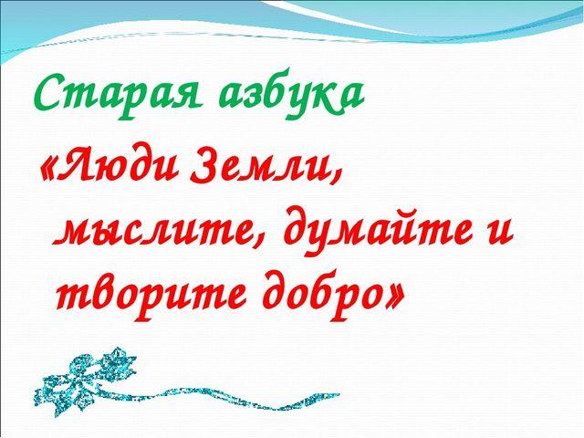 Старая азбука «Люди Земли, мыслите, думайте и творите добро»