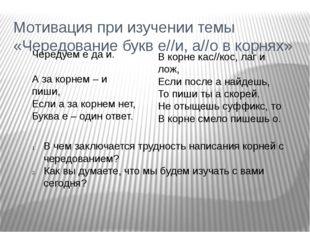 Мотивация при изучении темы «Чередование букв е//и, а//о в корнях» Чередуем е