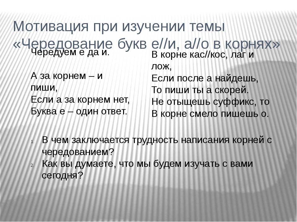 Мотивация при изучении темы «Чередование букв е//и, а//о в корнях» Чередуем е...