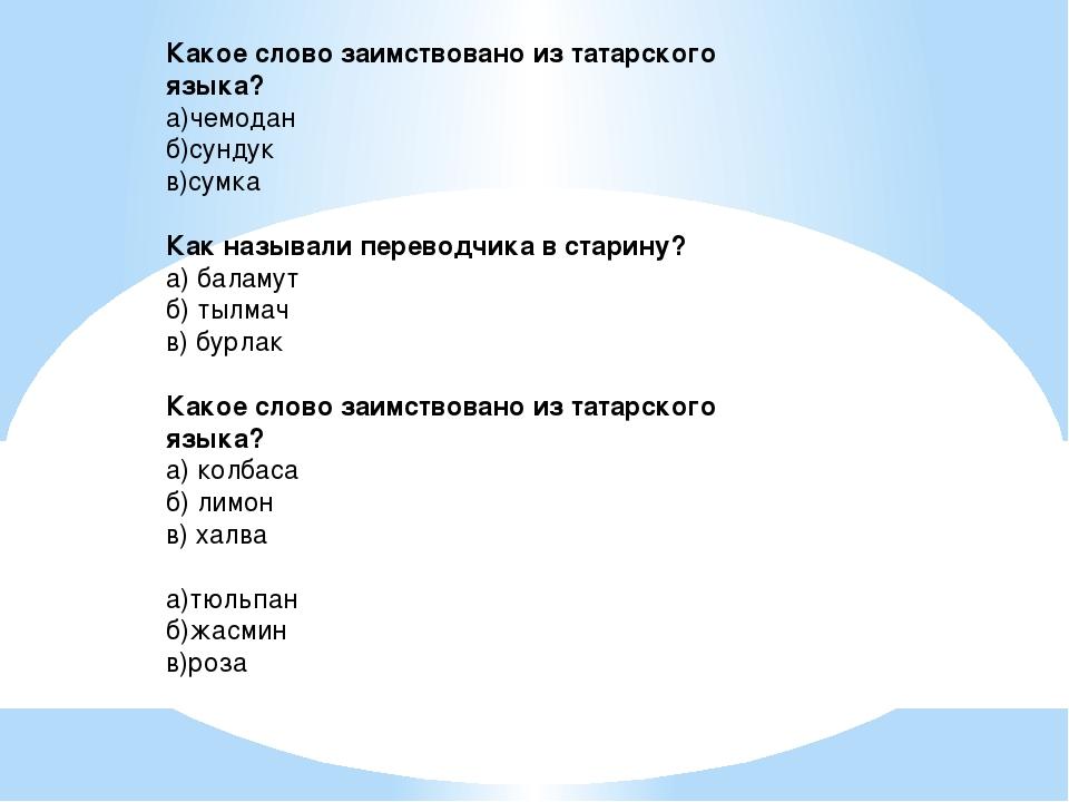 Какое слово заимствовано из татарского языка? а)чемодан б)сундук в)сумка Как...