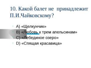 10. Какой балет не принадлежит П.И.Чайковскому? А) «Щелкунчик» В) «Любовь к т