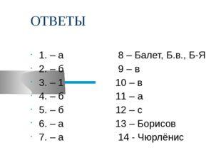 ОТВЕТЫ 1. – а 8 – Балет, Б.в., Б-Я 2. – б 9 – в 3. – 1 10 – в 4. – б 11 – а 5