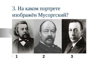 3. На каком портрете изображён Мусоргский? 1 2 3