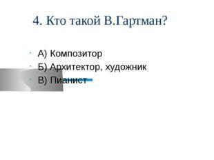 4. Кто такой В.Гартман? А) Композитор Б) Архитектор, художник В) Пианист