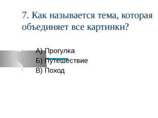 7. Как называется тема, которая объединяет все картинки? А) Прогулка Б) Путеш