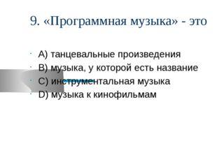 9. «Программная музыка» - это А) танцевальные произведения В) музыка, у котор