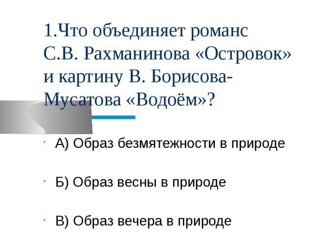 1.Что объединяет романс С.В. Рахманинова «Островок» и картину В. Борисова-Мус...