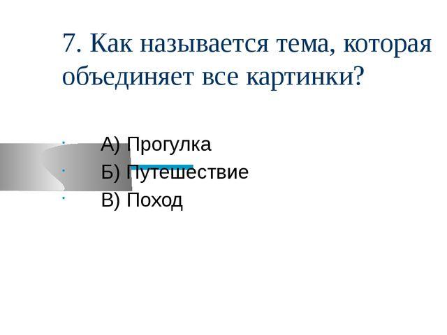 7. Как называется тема, которая объединяет все картинки? А) Прогулка Б) Путеш...
