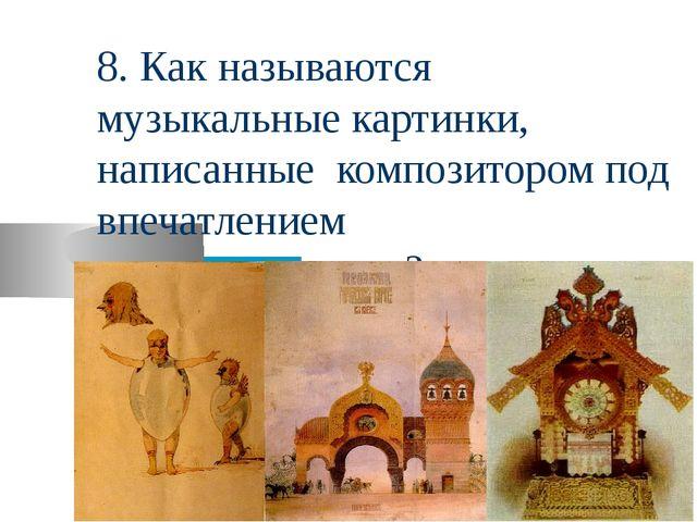 8. Как называются музыкальные картинки, написанные композитором под впечатлен...