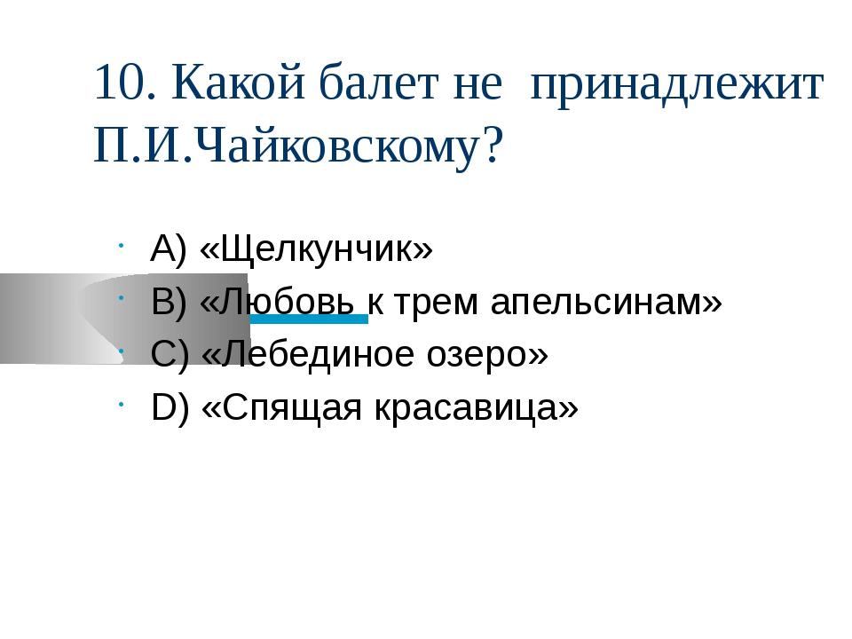 10. Какой балет не принадлежит П.И.Чайковскому? А) «Щелкунчик» В) «Любовь к т...