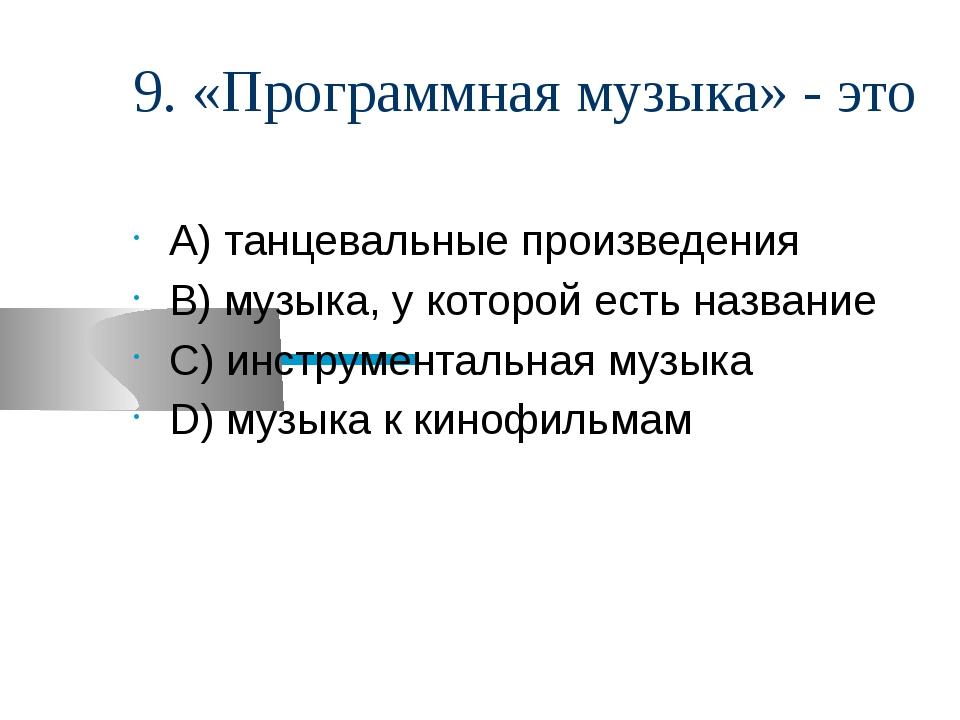 9. «Программная музыка» - это А) танцевальные произведения В) музыка, у котор...