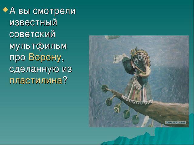 А вы смотрели известный советский мультфильм про Ворону, сделанную из пластил...