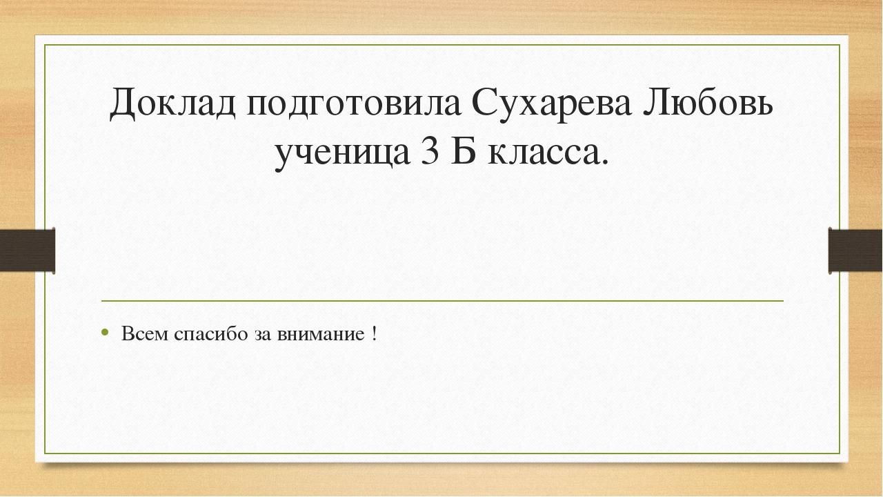 Доклад подготовила Сухарева Любовь ученица 3 Б класса. Всем спасибо за вниман...