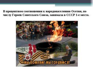 В процентном соотношении к народонаселению Осетия, по числу Героев Советског