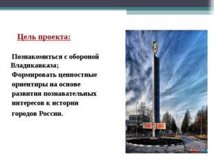 Цель проекта: Познакомиться с обороной Владикавказа; Формировать ценностные