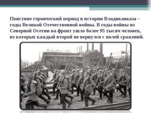 Поистинегероический период в истории Владикавказа – годы Великой Отечествен