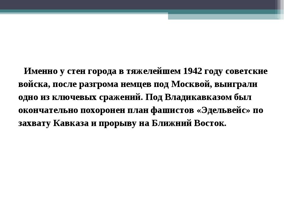 Именно у стен города в тяжелейшем 1942 году советские войска, после разгрома...