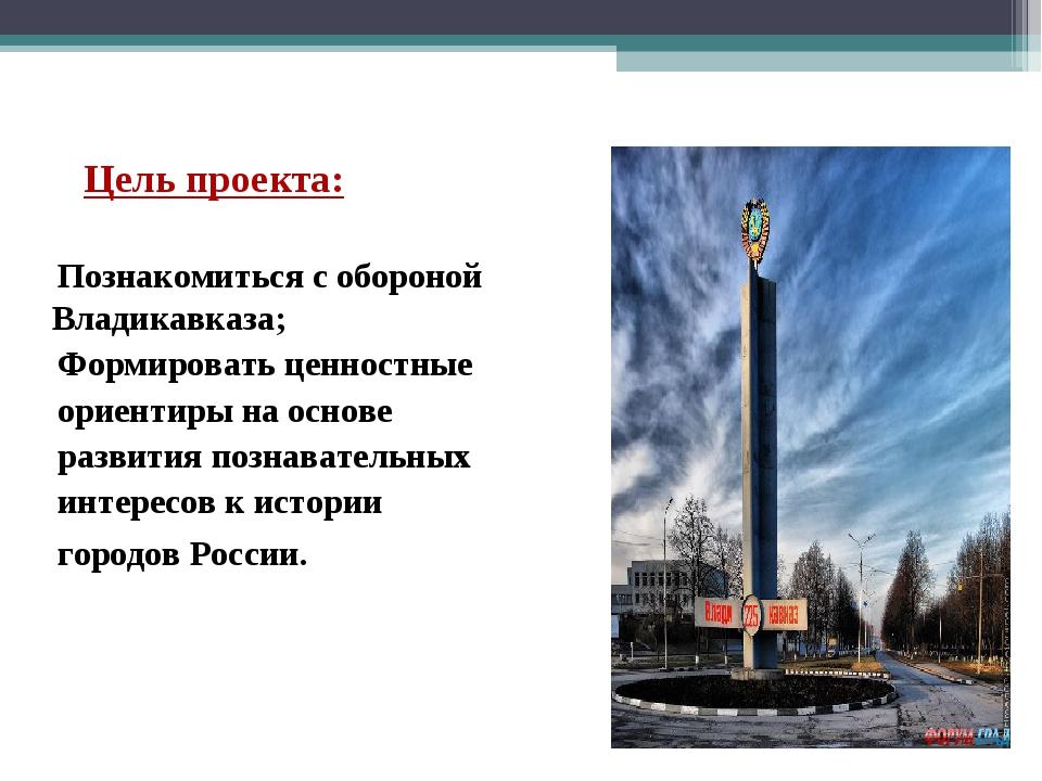 Цель проекта: Познакомиться с обороной Владикавказа; Формировать ценностные...