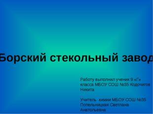 Борский стекольный завод Работу выполнил ученик 9 «Г» класса МБОУ СОШ №35 Код