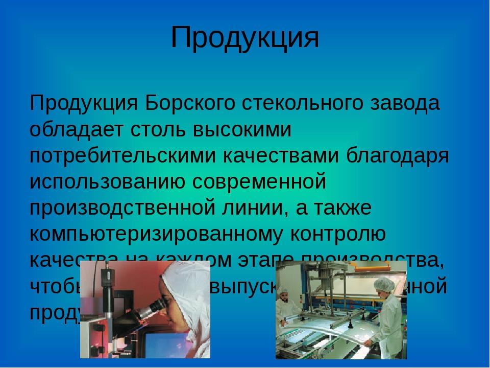 Продукция Продукция Борского стекольного завода обладает столь высокими потре...