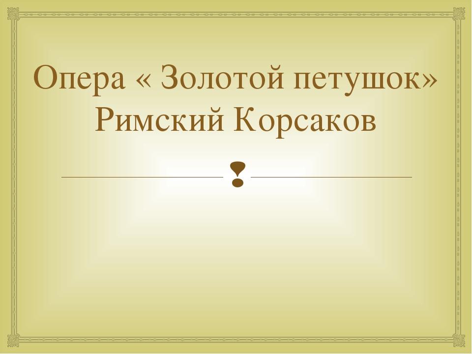 Опера « Золотой петушок» Римский Корсаков 