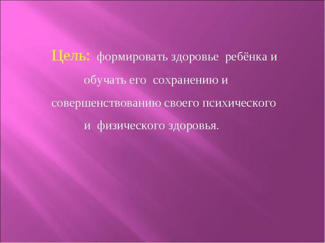 Цель: формировать здоровье ребёнка и обучать его сохранению и совершенствов...