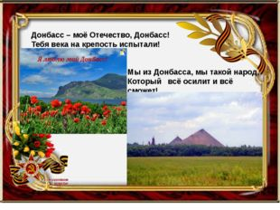 Донбасс – моё Отечество, Донбасс! Тебя века на крепость испытали! Мы из Донб