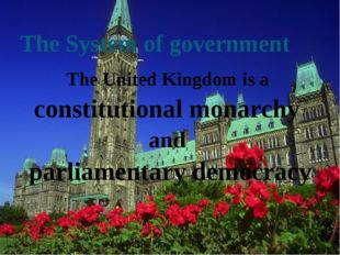 The System of government The United Kingdom is a constitutional monarchy and
