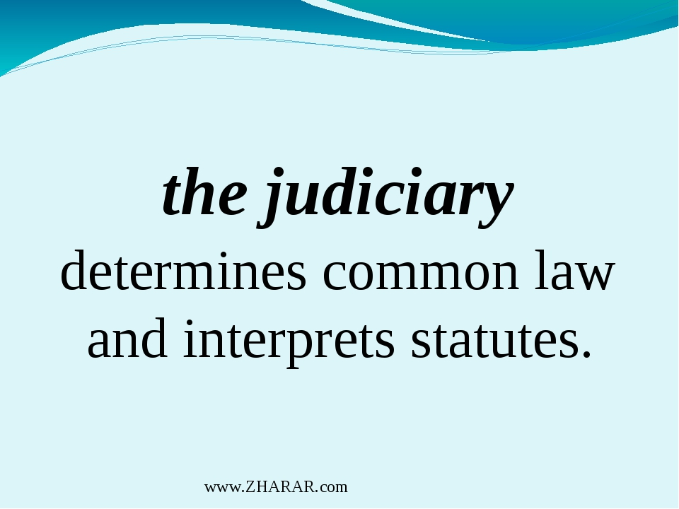 the judiciary determines common law and interprets statutes. www.ZHARAR.com