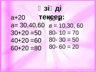 Өзіңді тексер: а+20 а= 30,40,60 30+20 =50 40+20 =60 60+20 =80 80- в в = 10,3