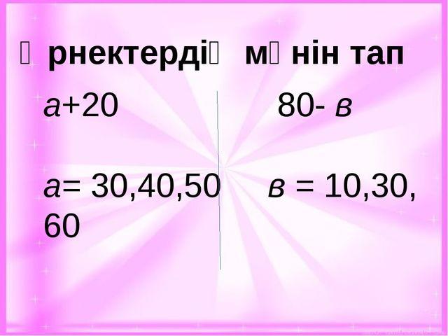Өрнектердің мәнін тап а+20 80- в а= 30,40,50 в = 10,30, 60
