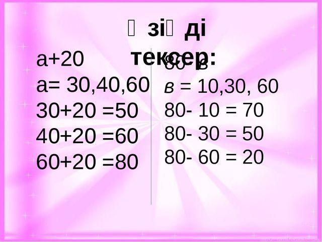 Өзіңді тексер: а+20 а= 30,40,60 30+20 =50 40+20 =60 60+20 =80 80- в в = 10,3...
