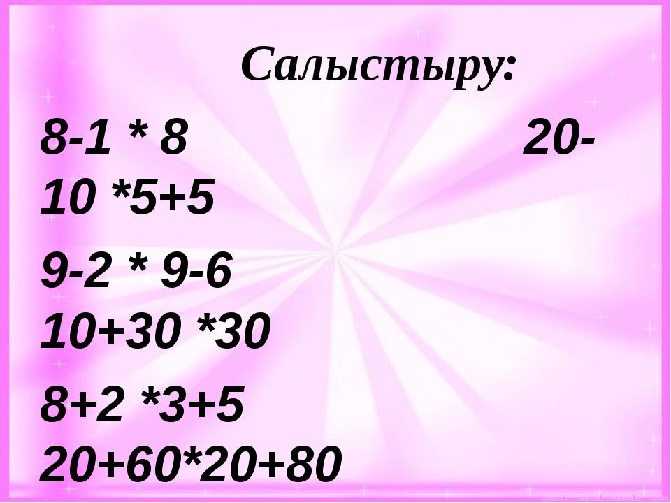 Салыстыру: 8-1 * 8 20-10 *5+5 9-2 * 9-6 10+30 *30 8+2 *3+5 20+60*20+80 1+9 *...