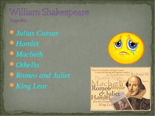 Julius Caesar Hamlet Macbeth Othello Romeo and Juliet King Lear