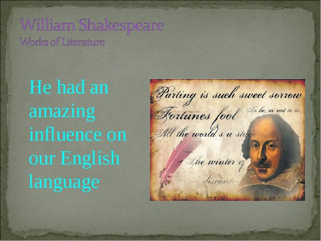 shakespeares masterpiece has influenced todays society Today, the world has been transformed into a harden which is driven by the thoughts of greed and nature is left far behind hamlet also believes that his personal body has been tainted by his mother�s deeds and he desires for death so that he can be freed from the mental anguish which he is suffering from.