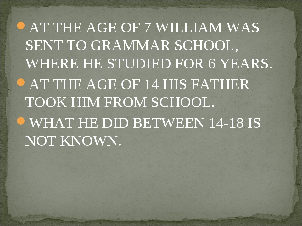 AT THE AGE OF 7 WILLIAM WAS SENT TO GRAMMAR SCHOOL, WHERE HE STUDIED FOR 6 YE...