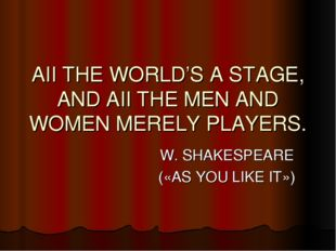 AII THE WORLD'S A STAGE, AND AII THE MEN AND WOMEN MERELY PLAYERS. W. SHAKESP