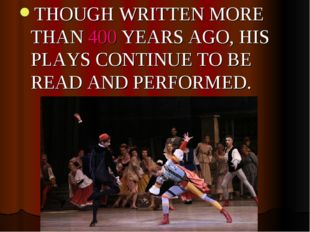 THOUGH WRITTEN MORE THAN 400 YEARS AGO, HIS PLAYS CONTINUE TO BE READ AND PER