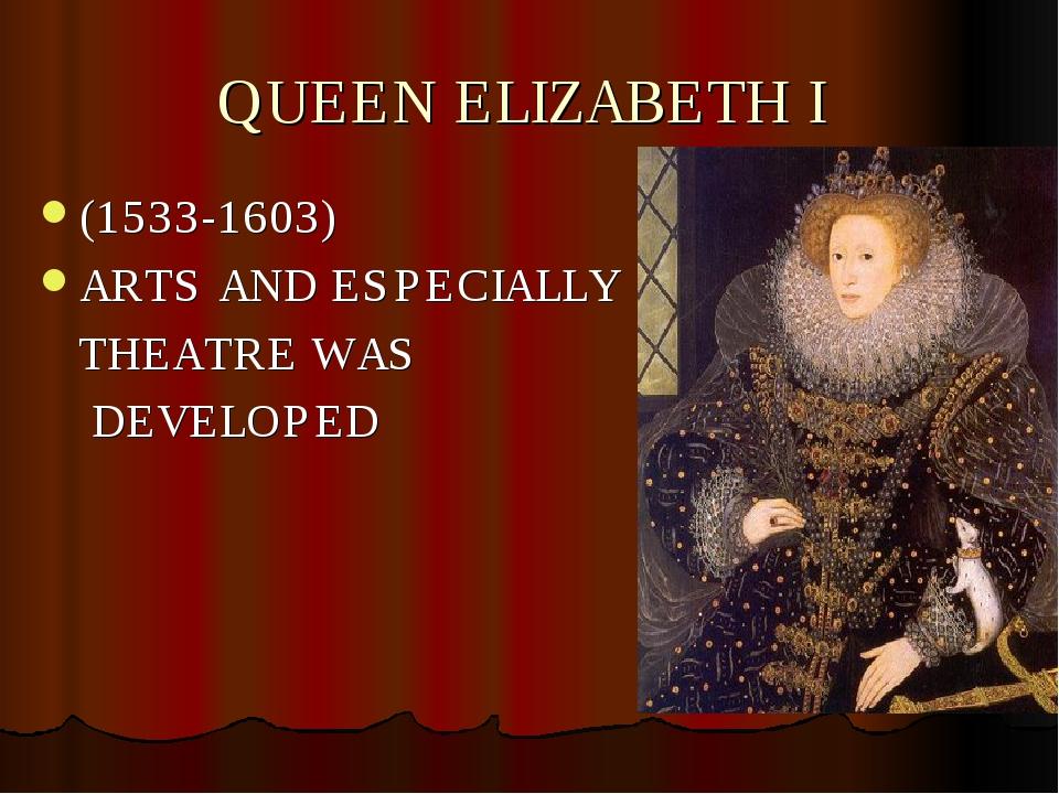 QUEEN ELIZABETH I (1533-1603) ARTS AND ESPECIALLY THEATRE WAS DEVELOPED