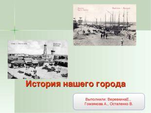 История нашего города Выполнили: ВеревкинаЕ., Гомзякова А., Остапенко В.
