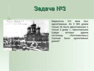 Задача №3 Мариуполь XIX века был одноэтажным. Из 3 084 домов только 34 были д